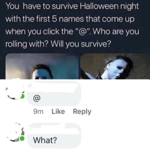 """Click, Halloween, and Oldpeoplefacebook: You have to survive Halloween night  with the first 5 names that come up  when you click the """"@"""". Who are you  rolling with? Will you survive?  9m Like Reply  What? She doesn't get it."""