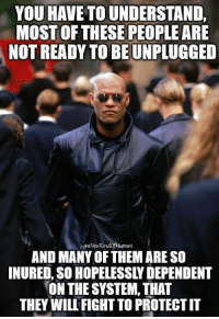 If this election has taught us anything... It's that this quote from Morpheus is very true when it comes to the two party system: YOU HAVE TO UNDERSTAND,  MOST OF THESE PEOPLE ARE  NOT READY TO BEUNPLUGGED  MaNew KindofHuman  AND MANY OFTHEM ARE SO  INURED, SO HOPELESSLYDEPENDENT  ON THE SYSTEM, THAT  THEY WILU FIGHT TO PROTECTIT If this election has taught us anything... It's that this quote from Morpheus is very true when it comes to the two party system