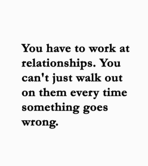 Have To Work: You have to work at  relationships. You  can't just walk out  on them every time  something goes  wrong.