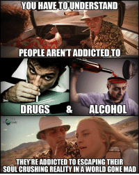 Drugs, Memes, and Addicted: YOU HAVE TOUNDERSTAND  PEOPLE AREN'T ADDICTED TO  DRUGS & ALCOHOL  THEY RE ADDICTED TO ESCAPING THEIR  SOUL CRUSHING REALITY IN A WORLD GONE MAD More people need to understand this..  Follow Choice and Truth for more..