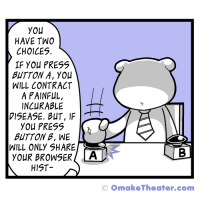 "Omg, Tumblr, and Blog: YOU  HAVE TWO  CHOICES.  IF YOu PRESS  BUTTON A, YOU  WILL CONTRACT  A PAINFUL,  INCURABLE  VISEASE. BUT, IF  YOU PRESS  BUTTON B, WE [C  WILL ONLY SHARE  YOuR BROWSER LA  HIST  © omakeTheater.com <p><a href=""https://omg-images.tumblr.com/post/173944167082/you-have-two-choices"" class=""tumblr_blog"">omg-images</a>:</p>  <blockquote><p>You Have Two Choices…</p></blockquote>"