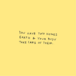 take care: You HAVE TWo HOMES  EARTH & YOUR BODY  TAKE CARE OF THEM