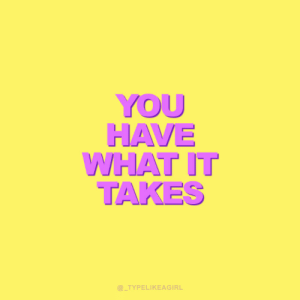Have What It Takes: YOU  HAVE  WHAT IT  TAKES  @_TYPELIKEAGIRL