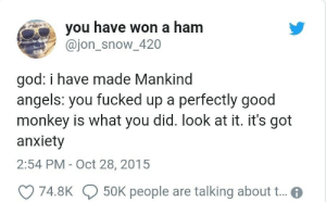 Oh no: you have won a ham  @jon_snow_420  god: i have made Mankind  angels: you fucked up a perfectly good  monkey is what you did. look at it. it's got  anxiety  2:54 PM - Oct 28, 2015  74.8K  50K people are talking about ... Oh no