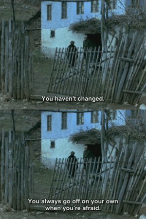 harmonyinultraviolet:    Voyage to Cythera (Theo  Angelopoulos, 1984)  : You haven't changed.   You always go off on your own  when you're afraid. harmonyinultraviolet:    Voyage to Cythera (Theo  Angelopoulos, 1984)