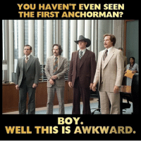 Double tap if you have seen the first anchor man!: YOU HAVEN'T EVEN SEEN  THE FIRST ANCHORMAN?  BOY  WELL THIS IS AWKWARD. Double tap if you have seen the first anchor man!