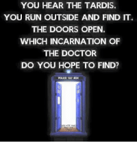 Boxing, Doctor, and Memes: YOU HEAR THE TARDIS.  YOU RUN OUTSIDE AND FIND ITG  THE DOORS OPEN.  WHICH INCARNATION OF  THE DOCTOR  DO YOU HOPE TO FIND?  POLICE Box