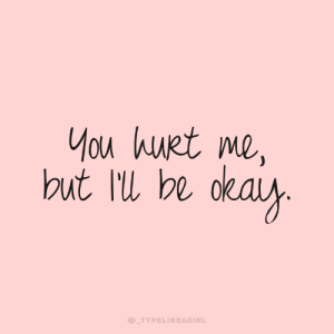 You Hurt Me: You hurt me,  dkaiy.  but ll be  @_TYPELIKEAGIRL