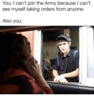 Army, You, and Because: You: I can't join the Army because I can't  myself taking orders from anyone.  Also you: …