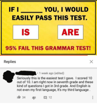 Test: YOU, I WOULD  EASILY PASS THIS TEST.  IF I  LEI ARE  95% FAIL THIS GRAMMAR TEST!  Replies  1 week ago (edited)  Seriously this is the easiest test I gave. I scored 10  out of 10. I am right now in seventh grade and these  kind of questions I got in 3rd grade. And English is  not even my first language, It's my third language  34