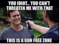 Gun Free Zone: YOU IDIOT.. YOU CANT  THREATEN ME WITH THAT  THIS IS A GUN FREE ZONE