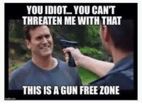Memes, Idiot, and 🤖: YOU IDIOT.. YOU CAN'T  THREATEN ME WITH THAT  THIS IS A GUN FREEZONE MEANWHILE in liberal lunacy land...