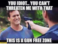 Memes, Yeah, and Work: YOU IDIOT... YOU CAN'T  THREATEN ME WITH THAT  THISISAGUN FREE ZONE Yeah... it's that stupid! Gun Free Zones do not work!