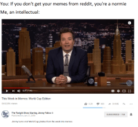 Jimmy Fallon, Memes, and Reddit: You: If you don't get your memes from reddit, you're a normie  Me, an intellectual:  This Week in Memes: World Cup Edition  263,536 views  1. 1800 SHARE -...  5.2K  The Tonight Show Starring Jimmy Fallon  Published on Jun 27, 2018  SUBSCRIBED 17M  Jimmy turns viral World Cup photos from the week into memes.