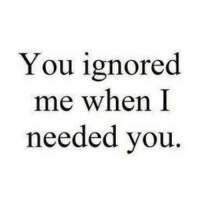 Http, Net, and You: You ignored  me when I  needed you http://iglovequotes.net/