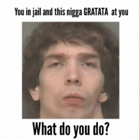 lms if u remember when dis fag got arrested lmao: You in jail and this nigga GRATATA at you  What do you do? lms if u remember when dis fag got arrested lmao