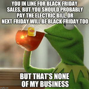 17 Funny Black Friday Memes That Reveal The True Customers Shopping ...: YOU IN LINE FOR BLACK FRIDAY  SALES, BUT YOUSHOULD PROBABLY  PAY THE ELECTRIC BILL,OR  NEXT FRIDAY WILL BEBLACK FRIDAY TOO  BUT THATS NONE  OF MY BUSINESS  imgflip.com 17 Funny Black Friday Memes That Reveal The True Customers Shopping ...