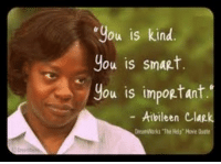 "truf: ""you is kind  you is smaRt.  you is important.  Aibileen  Clap. truf"