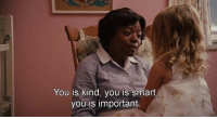 You is kind, you is smart,  you is important. The Help