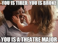 Memes, Theatre, and 🤖: YOU IS TIRED YOU IS BROKE  YOU IS A THEATRE MAJOR For real tho