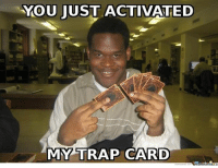 Funny things: YOU JUST ACTIVATED  MY TRAP CARD Funny things
