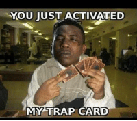 Trep card yehrd: YOU JUST ACTIVATED  MY TRAP CARD Trep card yehrd