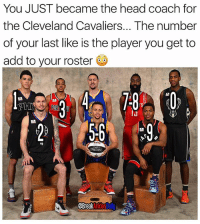 Cleveland Cavaliers, Head, and Memes: You JUST became the head coach for  the Cleveland Cavaliers... The number  of your last like is the player you get to  add to your roster  TrS  BreakAnkles Who you get? 😧