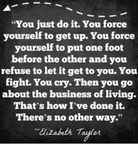 """Crying, Dank, and Just Do It: """"You just do it. You force  yourself to get up. You force  yourself to put one foot  before the other and you  refuse to let it get to you. You  fight. You cry. Then you go  about the business of living.  That's how I've done it.  There's no other way.""""  Elizabeth Taylor Enter our Breast Cancer Awareness Month Giveaway and get a FREE gift! >>>http://po.st/c0CNjT"""