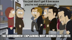 Should have been included in the 15th amendment...: You just don't get it because  you're not smart enough.  THE GOVERNMENT EXPLAINING WHY WOMEN CANT VOTE  imgflip.com Should have been included in the 15th amendment...