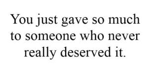 Never, Who, and You: You just gave so much  to someone who never  really deserved it.