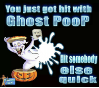 Just what: You just got hit with  Ghost POOP  Hit Somebody  else Just what