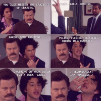 Dancing, Girls, and Homeless: YOU JUST MISSED THE CRAZIEST  OF CRAZIES  NAKED MOM? ARGUMENT  CRASHING ON YOUR COUCH  FOR A WEEK 'CAUSE  LIBS GIRLS DANCING  POLICE FLEEING THE SCENE.  HIDING IN A DUMPSTER.  TECHNICALLY,  I'M HOMELESS 🎶Icooooonniiiiccc🎶 jeanralphio ronswanson benschwartz nickofferman parksandrec parksandrecreation