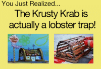 Memes, Trap, and 🤖: You Just Realized..  The Krusty Krab is  actually a lobster trap!  KRAB