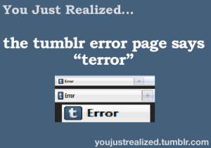 """donotfuckingfollowme:  My follower count should read terror: You Just Realized.  the tumblr error page says  """"terror""""  t Error  Error  Error  youjustrealized.tumblr.com donotfuckingfollowme:  My follower count should read terror"""
