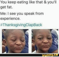 Thanksgiving Clap Back, Fat, and Experience: You keep eating like that & you'll  get fat.  Me: I see you speak from  experience.  #ThanksgivingClapBack  ifunny.CO
