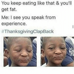 Funny, Lol, and Thanksgiving Clap Back: You keep eating like that & you'll  get fat.  Me: I see you speak from  experience.  36 Funny Pictures That Will Make You LOL