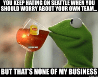 RT @Hypun: Kermit The Frog Drinking Tea: Seattle Seahawks HATERS Edition! NFL: YOU KEEPHATING ON SEATTLE WHEN YOU  SHOULD WORRY ABOUT YOUR OWN TEAM  ONFLMEMEZ  BUT THATS NONE OF MY BUSINESS  HYPUN.COM RT @Hypun: Kermit The Frog Drinking Tea: Seattle Seahawks HATERS Edition! NFL