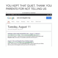Quiet, Joyful, and Joy: YOU KEPT THAT QUIET THANK YOU  PARENTS FOR NOT TELLING US  son and daughter day Google Search  Google Search Images More  Sign in  Google son and daughter day  Web Videos Images Shopping News More Search tools  Tuesday, August 11  Son and Daughter Day 2015  NATIONAL SON'S AND DAUGHTER'S DAY-August 11 l National  nationaldaycalendarcom/days, national sons-and-daughters-day-august-1...  Each year on August 11 parents across the United States celebrate National Son's and  Daughter's Day. On this day, if it is possible, spend time with the joys of  August 11 Son and Daughter Day at Holiday Insights  holiday insights.com/moreholidaysAugustsondaughterday.htm  When Always August 11th. Son and Daughter Day is a day to spend with your children.  After all, your son and daughter are the joy of your life. We hope that... :3