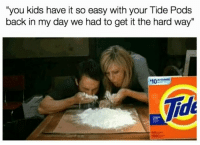 """Hard Way: """"you kids have it so easy with your Tide Pods  back in my day we had to get it the hard way""""  10  Tide"""