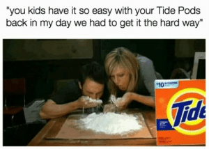 "Kids, Back, and Back in My Day: ""you kids have it so easy with your Tide Pods  back in my day we had to get it the hard way""  10  Tide"