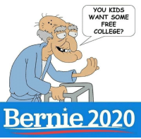College: YOU KIDS  WANT SOME  FREE  COLLEGE?  Bernie 2020