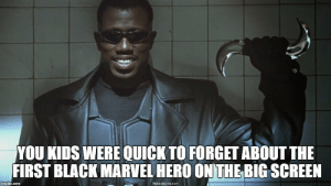 America, Blade, and Disney: YOU KIDS WERE QUICK TO FORGET ABOUT THE  FIRST BLACK MARVEL HERO ON THE BIG SCREEN  mgi p.com  Nosedecine.com thecastingcircle:  Blade led the way for the success of all the following Marvel movies.  No Spiderman or X-Men or Disney buying Marvel without Blade.  No Iron Man, Captain America, Thor, Black Panther, or Avengers without Blade.