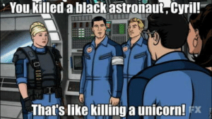 This show…: You killed a black astronaut, Cyril!  That's like killinga unicorn! x This show…