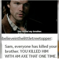 spn Supernatural spnfamily jaredpadalecki jensenackles mishacollins sam dean winchesters castiel destiel fandom ship otp: You killed my brother.  believe inthelittletreeto  er:  Sam, everyone has killed your  brother. YOU KILLED HIM  WITH AM AXE THAT ONE TIME. spn Supernatural spnfamily jaredpadalecki jensenackles mishacollins sam dean winchesters castiel destiel fandom ship otp