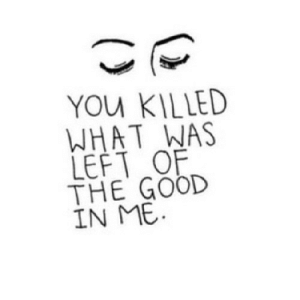 Good, Net, and You: YOU KILLED  WHAT WAS  LEFT OF  THE GOOD  IN ME https://iglovequotes.net/