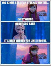 Anna: YOU KINDA STREAN ETERNAL WINTER...  EVERYWHERE  ON MY GOD ANNA  ITs BEEN WINTER FOR LIKE5HouRS