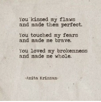 Brave, Them, and You: You kissed my flaws  and made them perfect.  You touched my fears  and made me brave.  You loved my brokenness  and made me whole.  -Anita Krizzan-