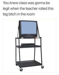 Bitch, Teacher, and Class: You knew class was gonna be  legit when the teacher rolled this  big bitch in the room  @ThrowbackMachine