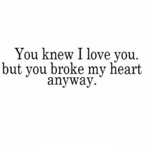 Love, I Love You, and Heart: You knew I love you.  but vou broke my heart  anyway https://iglovequotes.net/