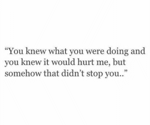 "Knew What: ""You knew what you were doing and  you knew it would hurt me, but  somehow that didn't stop you..""  35"